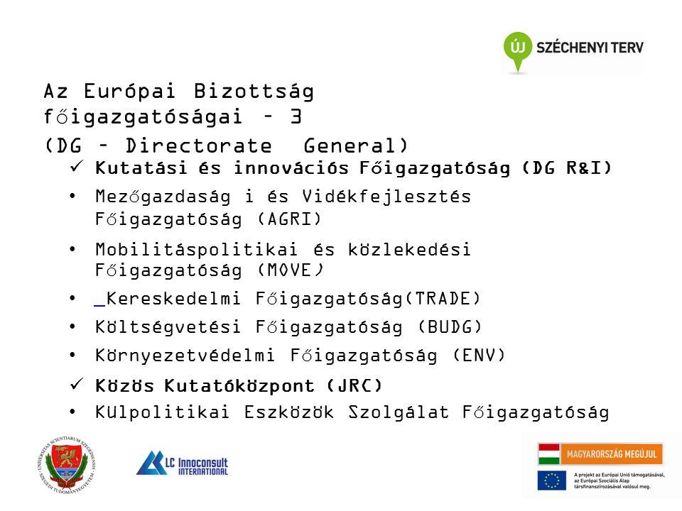 Az Európai Bizottság főigazgatóságai – 3 (DG – Directorate General) Kutatási és innovációs Főigazgatóság (DG R&I) Mezőgazdaság i és Vidékfejlesztés Főigazgatóság (AGRI) Mobilitáspolitikai és közlekedési Főigazgatóság (MOVE) Kereskedelmi Főigazgatóság(TRADE) Költségvetési Főigazgatóság (BUDG) Környezetvédelmi Főigazgatóság (ENV) Közös Kutatóközpont (JRC) Külpolitikai Eszközök Szolgálat Főigazgatóság