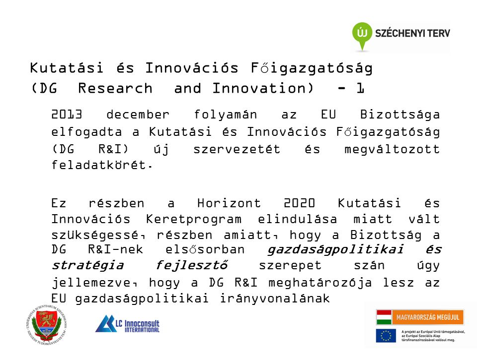 Kutatási és Innovációs Főigazgatóság (DG Research and Innovation) - 1 2013 december folyamán az EU Bizottsága elfogadta a Kutatási és Innovációs Főigazgatóság (DG R&I) új szervezetét és megváltozott feladatkörét.