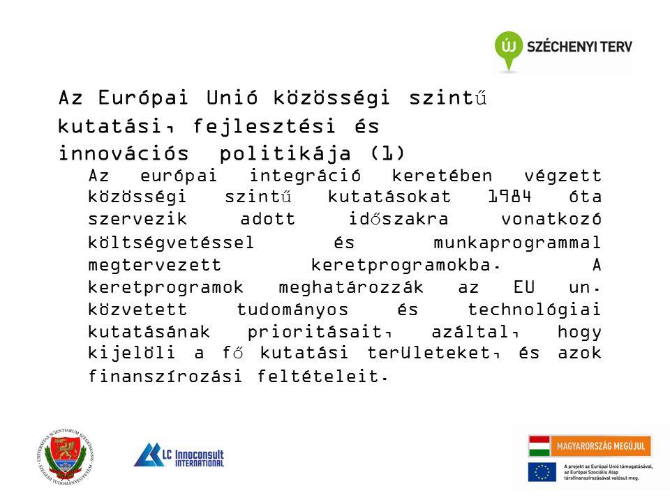 Az Európai Unió közösségi szintű kutatási, fejlesztési és innovációs politikája (1) Az európai integráció keretében végzett közösségi szintű kutatásokat 1984 óta szervezik adott időszakra vonatkozó költségvetéssel és munkaprogrammal megtervezett keretprogramokba.