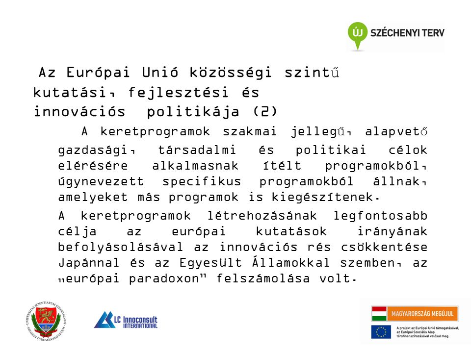 Az Európai Unió közösségi szintű kutatási, fejlesztési és innovációs politikája (2) A keretprogramok szakmai jellegű, alapvető gazdasági, társadalmi és politikai célok elérésére alkalmasnak ítélt programokból, úgynevezett specifikus programokból állnak, amelyeket más programok is kiegészítenek.