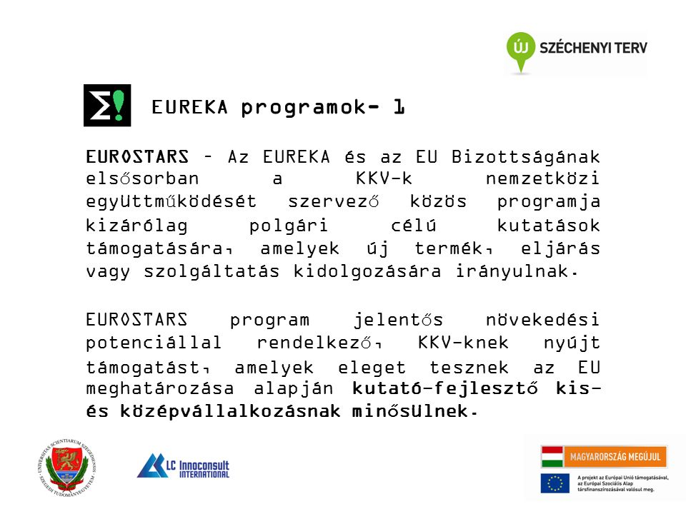 EUREKA programok- 1 EUROSTARS – Az EUREKA és az EU Bizottságának elsősorban a KKV-k nemzetközi együttműködését szervező közös programja kizárólag polgári célú kutatások támogatására, amelyek új termék, eljárás vagy szolgáltatás kidolgozására irányulnak.