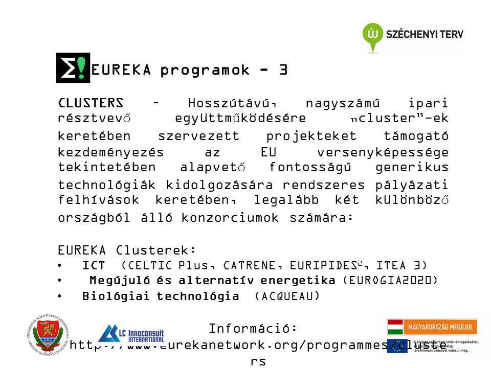 """EUREKA programok - 3 CLUSTERS – Hosszútávú, nagyszámú ipari résztvevő együttműködésére """"cluster -ek keretében szervezett projekteket támogató kezdeményezés az EU versenyképessége tekintetében alapvető fontosságú generikus technológiák kidolgozására rendszeres pályázati felhívások keretében, legalább két különböző országból álló konzorciumok számára: EUREKA Clusterek: ICT (CELTIC Plus, CATRENE, EURIPIDES 2, ITEA 3) Megújuló és alternatív energetika (EUROGIA2020) Biológiai technológia (ACQUEAU ) Információ: http://www.eurekanetwork.org/programmes/cluste rs"""