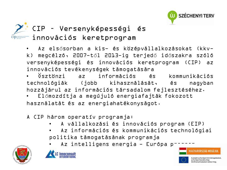 CIP – Versenyképességi és innovációs keretprogram Az elsősorban a kis- és középvállalkozásokat (kkv- k) megcélzó, 2007-től 2013-ig terjedő időszakra szóló versenyképességi és innovációs keretprogram (CIP) az innovációs tevékenységek támogatására Ösztönzi az információs és kommunikációs technológiák (jobb kihasználását, és nagyban hozzájárul az információs társadalom fejlesztéséhez.