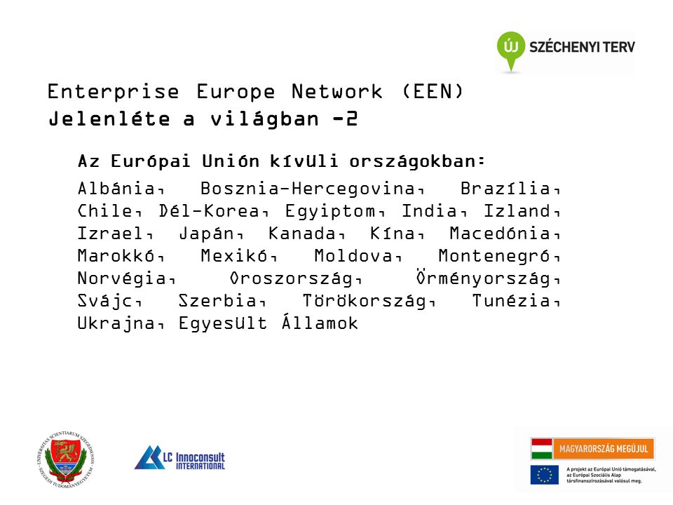 Enterprise Europe Network (EEN) Jelenléte a világban -2 Az Európai Unión kívüli országokban: Albánia, Bosznia-Hercegovina, Brazília, Chile, Dél-Korea, Egyiptom, India, Izland, Izrael, Japán, Kanada, Kína, Macedónia, Marokkó, Mexikó, Moldova, Montenegró, Norvégia, Oroszország, Örményország, Svájc, Szerbia, Törökország, Tunézia, Ukrajna, Egyesült Államok