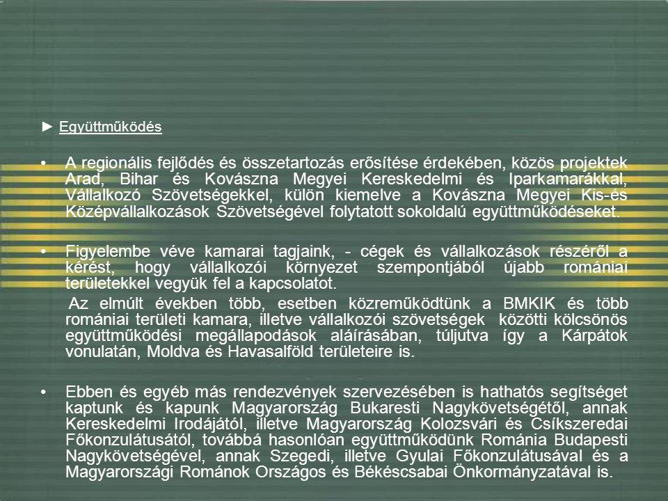 ► Együttműködés A regionális fejlődés és összetartozás erősítése érdekében, közös projektek Arad, Bihar és Kovászna Megyei Kereskedelmi és Iparkamarákkal, Vállalkozó Szövetségekkel, külön kiemelve a Kovászna Megyei Kis-és Középvállalkozások Szövetségével folytatott sokoldalú együttműködéseket.