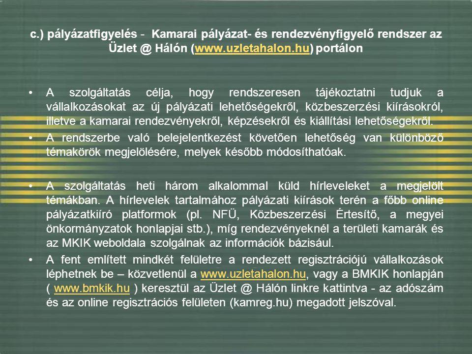 c.) pályázatfigyelés - Kamarai pályázat- és rendezvényfigyelő rendszer az Üzlet @ Hálón (www.uzletahalon.hu) portálonwww.uzletahalon.hu A szolgáltatás célja, hogy rendszeresen tájékoztatni tudjuk a vállalkozásokat az új pályázati lehetőségekről, közbeszerzési kiírásokról, illetve a kamarai rendezvényekről, képzésekről és kiállítási lehetőségekről.