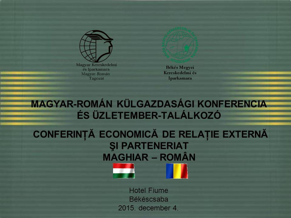 MAGYAR-ROMÁN KÜLGAZDASÁGI KONFERENCIA ÉS ÜZLETEMBER-TALÁLKOZÓ CONFERINŢĂ ECONOMICĂ DE RELAŢIE EXTERNĂ ŞI PARTENERIAT MAGHIAR – ROMÂN Hotel Fiume Békéscsaba 2015.