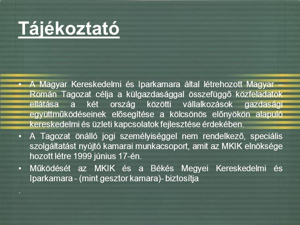Tájékoztató A Magyar Kereskedelmi és Iparkamara által létrehozott Magyar – Román Tagozat célja a külgazdasággal összefüggő közfeladatok ellátása a két ország közötti vállalkozások gazdasági együttműködéseinek elősegítése a kölcsönös előnyökön alapuló kereskedelmi és üzleti kapcsolatok fejlesztése érdekében.