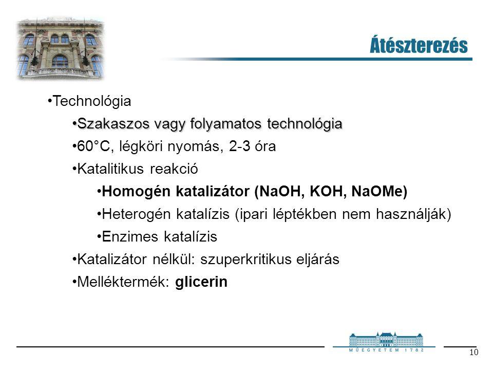 10 Átészterezés Technológia Szakaszos vagy folyamatos technológiaSzakaszos vagy folyamatos technológia 60°C, légköri nyomás, 2-3 óra Katalitikus reakció Homogén katalizátor (NaOH, KOH, NaOMe) Heterogén katalízis (ipari léptékben nem használják) Enzimes katalízis Katalizátor nélkül: szuperkritikus eljárás Melléktermék: glicerin