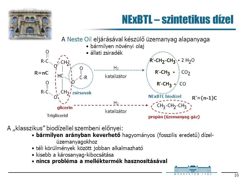 """16 H 2 katalizátor H 2 katalizátor NExBTL biodízel R'=(n-1)C Triglicerid glicerin zsírsavak propán (üzemanyag gáz) R=nC NExBTL – szintetikus dízel A Neste Oil eljárásával készülő üzemanyag alapanyaga bármilyen növényi olaj állati zsiradék A """"klasszikus biodízellel szembeni előnyei: bármilyen arányban keverhető hagyományos (fosszilis eredetű) dízel- üzemanyagokhoz téli körülmények között jobban alkalmazható kisebb a károsanyag-kibocsátása nincs probléma a melléktermék hasznosításával"""