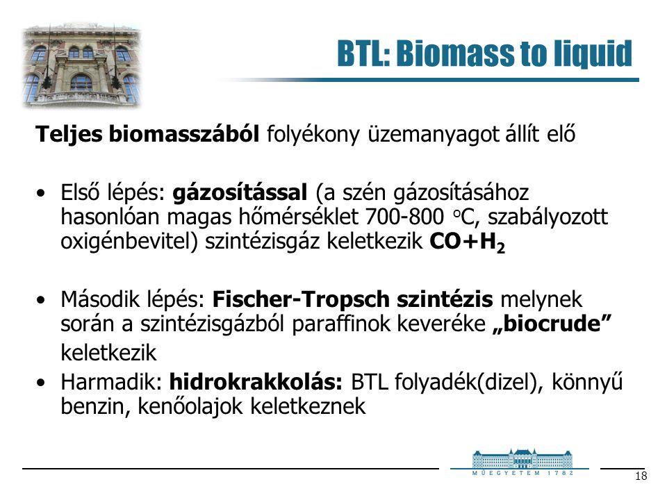 """18 BTL: Biomass to liquid Teljes biomasszából folyékony üzemanyagot állít elő Első lépés: gázosítással (a szén gázosításához hasonlóan magas hőmérséklet 700-800 o C, szabályozott oxigénbevitel) szintézisgáz keletkezik CO+H 2 Második lépés: Fischer-Tropsch szintézis melynek során a szintézisgázból paraffinok keveréke """"biocrude keletkezik Harmadik: hidrokrakkolás: BTL folyadék(dizel), könnyű benzin, kenőolajok keletkeznek"""