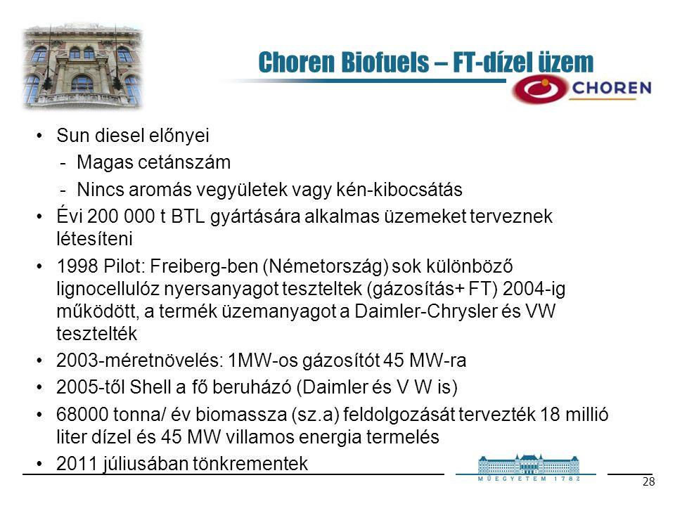 28 Choren Biofuels – FT-dízel üzem Sun diesel előnyei Magas cetánszám Nincs aromás vegyületek vagy kén-kibocsátás Évi 200 000 t BTL gyártására alkalmas üzemeket terveznek létesíteni 1998 Pilot: Freiberg-ben (Németország) sok különböző lignocellulóz nyersanyagot teszteltek (gázosítás+ FT) 2004-ig működött, a termék üzemanyagot a Daimler-Chrysler és VW tesztelték 2003-méretnövelés: 1MW-os gázosítót 45 MW-ra 2005-től Shell a fő beruházó (Daimler és V W is) 68000 tonna/ év biomassza (sz.a) feldolgozását tervezték 18 millió liter dízel és 45 MW villamos energia termelés 2011 júliusában tönkrementek
