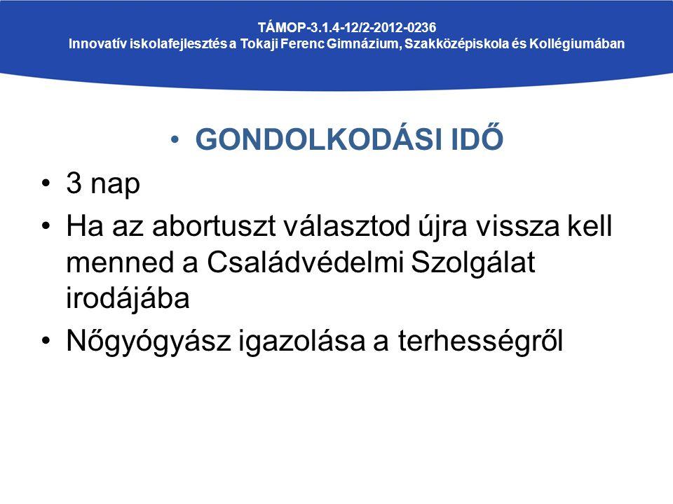 GONDOLKODÁSI IDŐ 3 nap Ha az abortuszt választod újra vissza kell menned a Családvédelmi Szolgálat irodájába Nőgyógyász igazolása a terhességről TÁMOP-3.1.4-12/2-2012-0236 Innovatív iskolafejlesztés a Tokaji Ferenc Gimnázium, Szakközépiskola és Kollégiumában