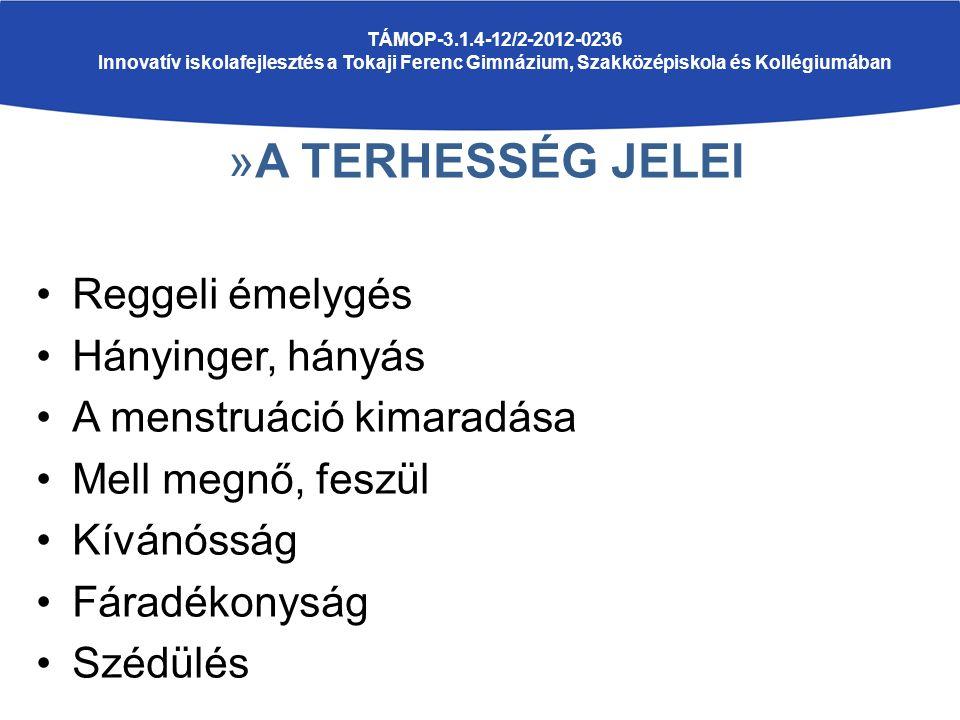 »A TERHESSÉG JELEI Reggeli émelygés Hányinger, hányás A menstruáció kimaradása Mell megnő, feszül Kívánósság Fáradékonyság Szédülés TÁMOP-3.1.4-12/2-2012-0236 Innovatív iskolafejlesztés a Tokaji Ferenc Gimnázium, Szakközépiskola és Kollégiumában