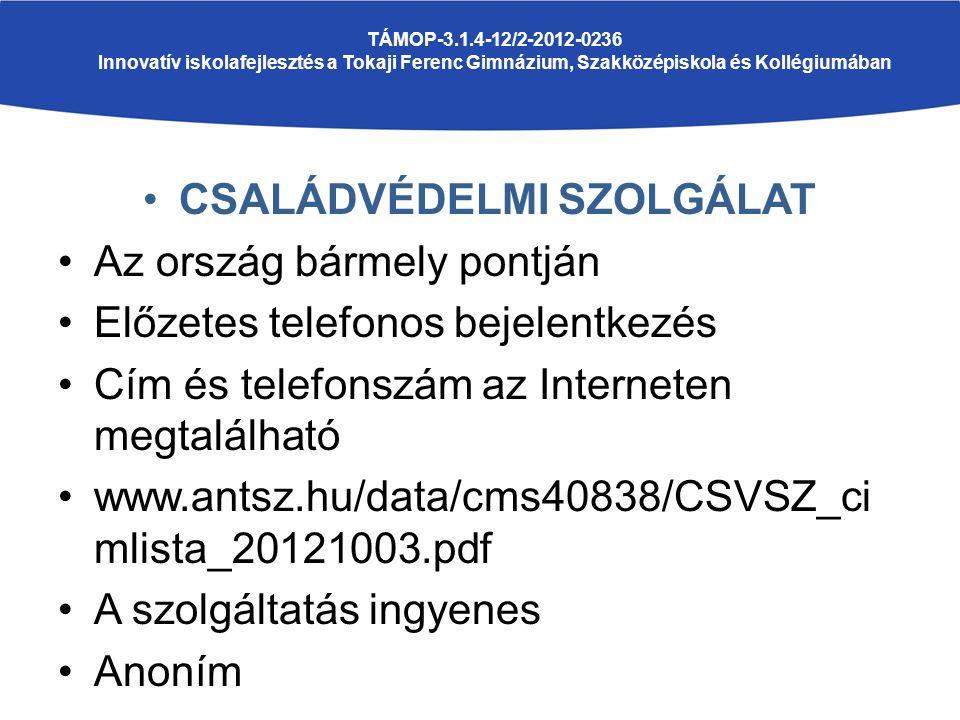 CSALÁDVÉDELMI SZOLGÁLAT Az ország bármely pontján Előzetes telefonos bejelentkezés Cím és telefonszám az Interneten megtalálható www.antsz.hu/data/cms40838/CSVSZ_ci mlista_20121003.pdf A szolgáltatás ingyenes Anoním TÁMOP-3.1.4-12/2-2012-0236 Innovatív iskolafejlesztés a Tokaji Ferenc Gimnázium, Szakközépiskola és Kollégiumában