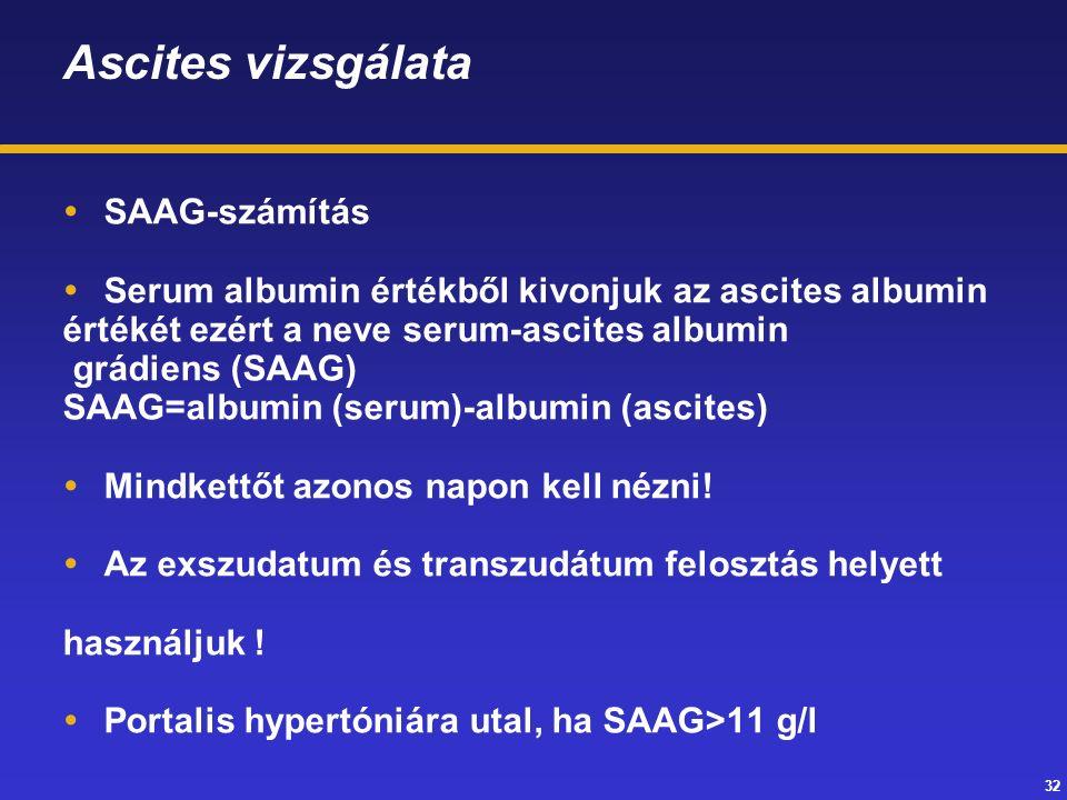 32 Ascites vizsgálata  SAAG-számítás  Serum albumin értékből kivonjuk az ascites albumin értékét ezért a neve serum-ascites albumin grádiens (SAAG) SAAG=albumin (serum)-albumin (ascites)  Mindkettőt azonos napon kell nézni.