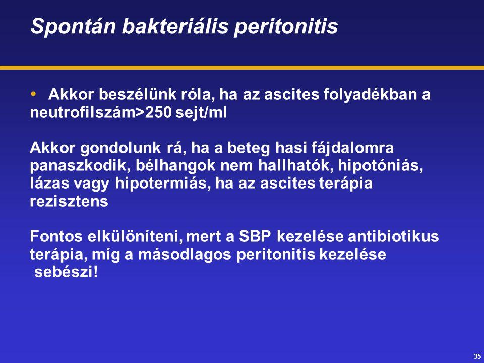 35 Spontán bakteriális peritonitis  Akkor beszélünk róla, ha az ascites folyadékban a neutrofilszám>250 sejt/ml Akkor gondolunk rá, ha a beteg hasi fájdalomra panaszkodik, bélhangok nem hallhatók, hipotóniás, lázas vagy hipotermiás, ha az ascites terápia rezisztens Fontos elkülöníteni, mert a SBP kezelése antibiotikus terápia, míg a másodlagos peritonitis kezelése sebészi!