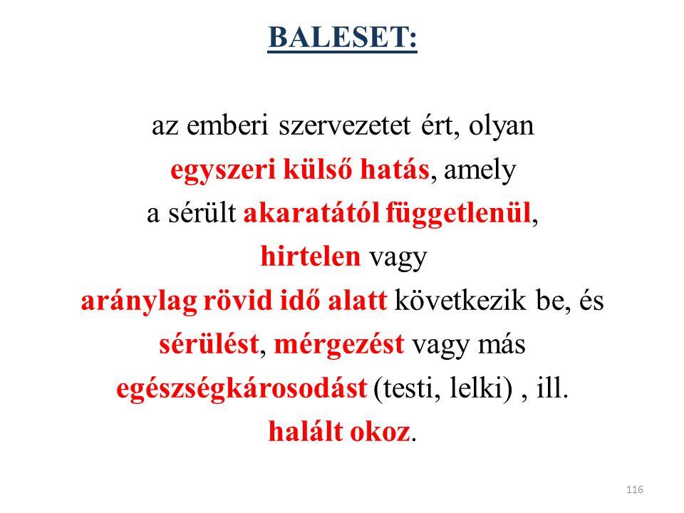 BALESET: az emberi szervezetet ért, olyan egyszeri külső hatás, amely a sérült akaratától függetlenül, hirtelen vagy aránylag rövid idő alatt következik be, és sérülést, mérgezést vagy más egészségkárosodást (testi, lelki), ill.