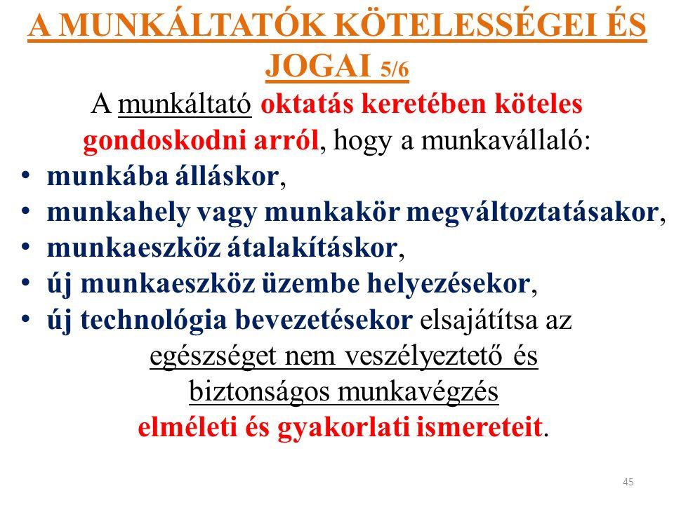 A MUNKÁLTATÓK KÖTELESSÉGEI ÉS JOGAI 5/6 A munkáltató oktatás keretében köteles gondoskodni arról, hogy a munkavállaló: munkába álláskor, munkahely vagy munkakör megváltoztatásakor, munkaeszköz átalakításkor, új munkaeszköz üzembe helyezésekor, új technológia bevezetésekor elsajátítsa az egészséget nem veszélyeztető és biztonságos munkavégzés elméleti és gyakorlati ismereteit.