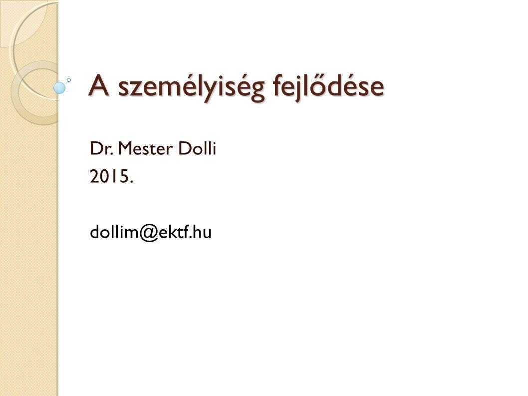 A személyiség fejlődése Dr. Mester Dolli 2015. dollim@ektf.hu