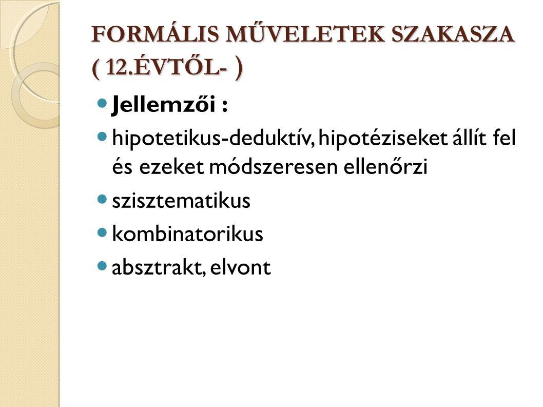 FORMÁLIS MŰVELETEK SZAKASZA ( 12.ÉVTŐL- ) Jellemzői : hipotetikus-deduktív, hipotéziseket állít fel és ezeket módszeresen ellenőrzi szisztematikus kombinatorikus absztrakt, elvont