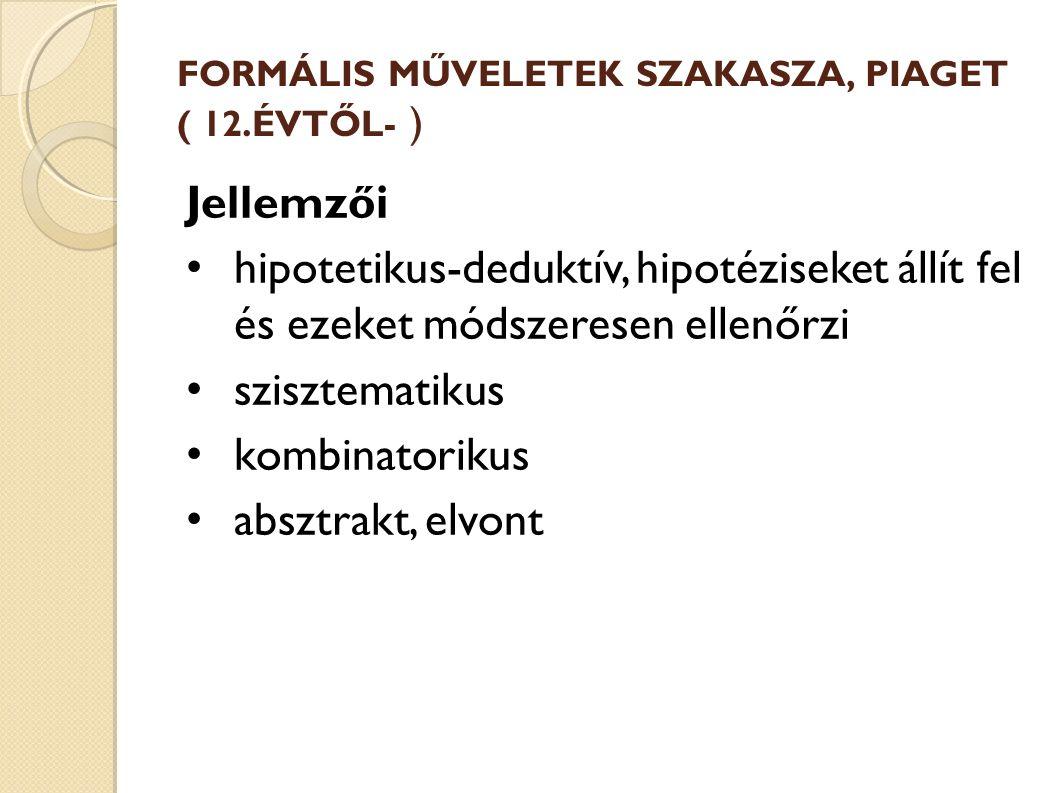 FORMÁLIS MŰVELETEK SZAKASZA, PIAGET ( 12.ÉVTŐL- ) Jellemzői hipotetikus-deduktív, hipotéziseket állít fel és ezeket módszeresen ellenőrzi szisztematikus kombinatorikus absztrakt, elvont