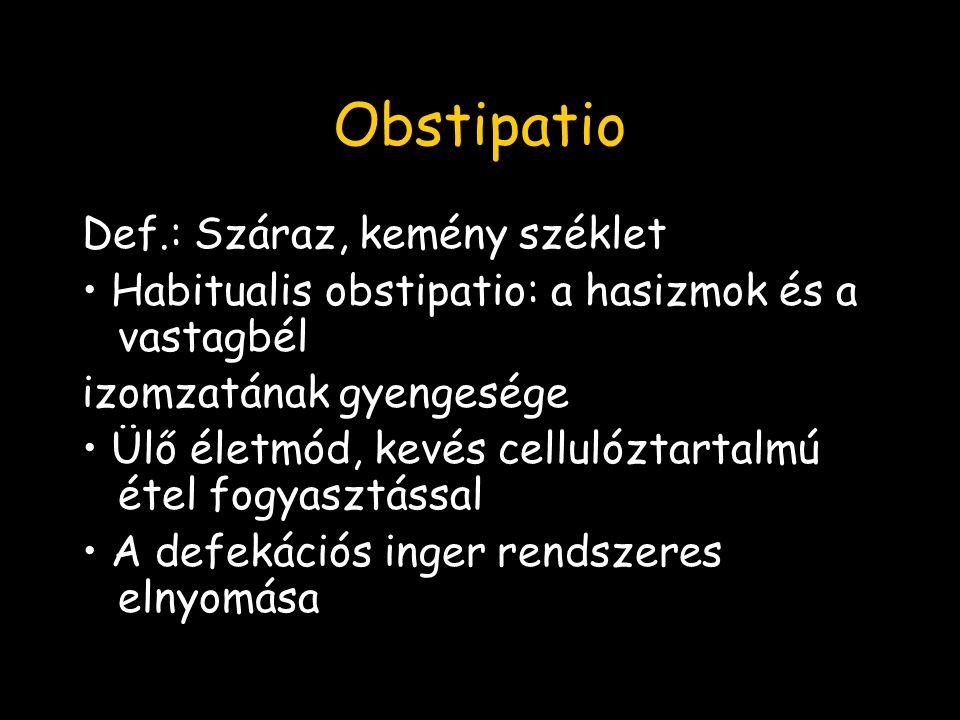 Obstipatio Def.: Száraz, kemény széklet Habitualis obstipatio: a hasizmok és a vastagbél izomzatának gyengesége Ülő életmód, kevés cellulóztartalmú étel fogyasztással A defekációs inger rendszeres elnyomása