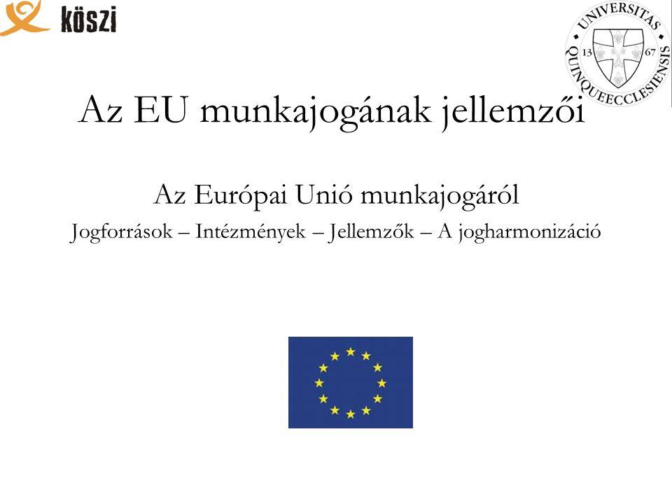 Az EU munkajogának jellemzői Az Európai Unió munkajogáról Jogforrások – Intézmények – Jellemzők – A jogharmonizáció
