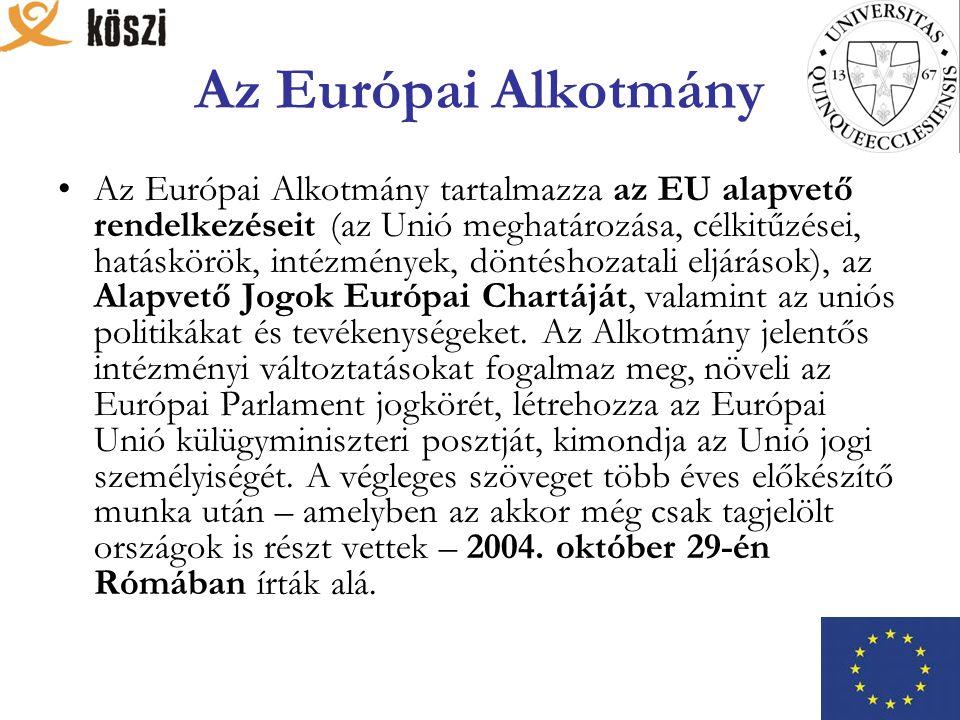Az Európai Alkotmány Az Európai Alkotmány tartalmazza az EU alapvető rendelkezéseit (az Unió meghatározása, célkitűzései, hatáskörök, intézmények, döntéshozatali eljárások), az Alapvető Jogok Európai Chartáját, valamint az uniós politikákat és tevékenységeket.