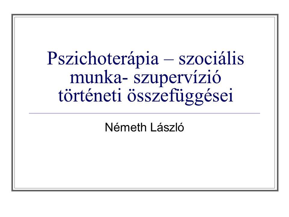 Pszichoterápia – szociális munka- szupervízió történeti összefüggései Németh László