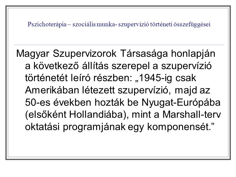 """Pszichoterápia – szociális munka- szupervízió történeti összefüggései A szupervízió kialakulásának nemzetközi története """"európai modell """" angolszász modell """" budapesti iskola Szupervízió célja Szakmai személyiség fejlesztése A nyújtott szolgáltatás követése, ellenőrzéseA személyiség fejlesztésén keresztül a gyakorlati (pszichoterápiás ) módszer tanítása és ellenőrzése"""
