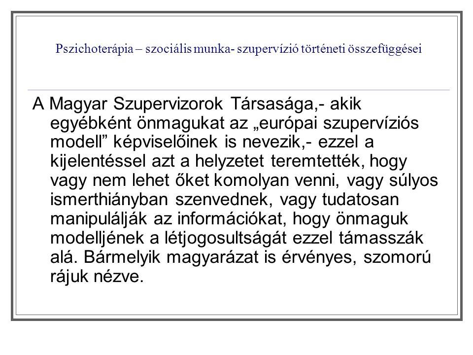 Pszichoterápia – szociális munka- szupervízió történeti összefüggései A szupervízió kialakulásának nemzetközi története Budapesti Iskola által kidolgozott és képviselt elvek meghatározó hagyományként fémjelzik Magyarország összes pszichoterápiás irányzatát, és az úgynevezett európai szupervíziós modell képviselőin kívül mindenki számára tiszteletet jelentő alapként kezelődik az, hogy bármilyen gyógyítás, szupervízió csak a Budapesti Iskola által kidolgozott és képviselt hármas tagozódásban megvalósítható.