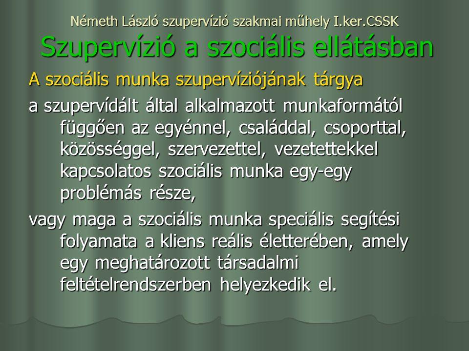 Németh László szupervízió szakmai műhely I.ker.CSSK Szupervízió a szociális ellátásban A szociális munka szupervíziójának tárgya a szupervídált által alkalmazott munkaformától függően az egyénnel, családdal, csoporttal, közösséggel, szervezettel, vezetettekkel kapcsolatos szociális munka egy-egy problémás része, vagy maga a szociális munka speciális segítési folyamata a kliens reális életterében, amely egy meghatározott társadalmi feltételrendszerben helyezkedik el.