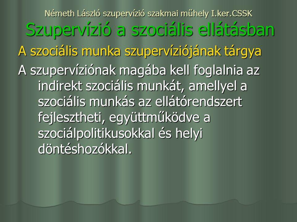 Németh László szupervízió szakmai műhely I.ker.CSSK Szupervízió a szociális ellátásban A szociális munka szupervíziójának tárgya A szupervíziónak magába kell foglalnia az indirekt szociális munkát, amellyel a szociális munkás az ellátórendszert fejlesztheti, együttműködve a szociálpolitikusokkal és helyi döntéshozókkal.