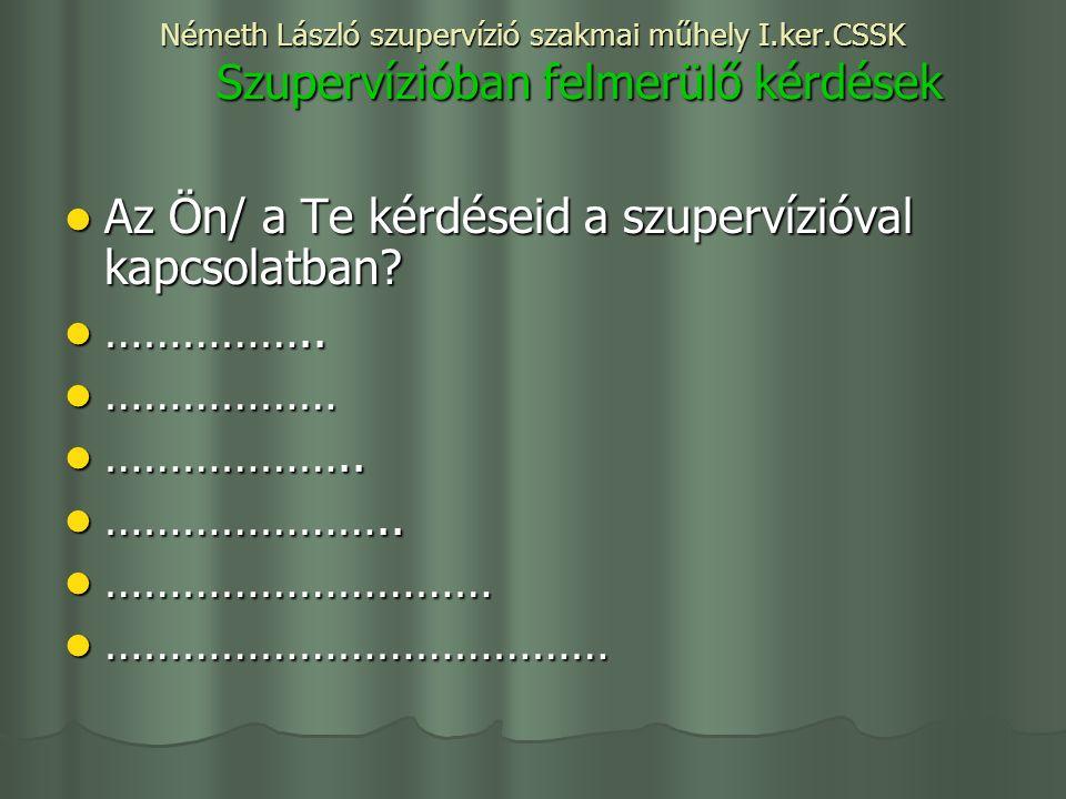 Németh László szupervízió szakmai műhely I.ker.CSSK Szupervízióban felmerülő kérdések Az Ön/ a Te kérdéseid a szupervízióval kapcsolatban.