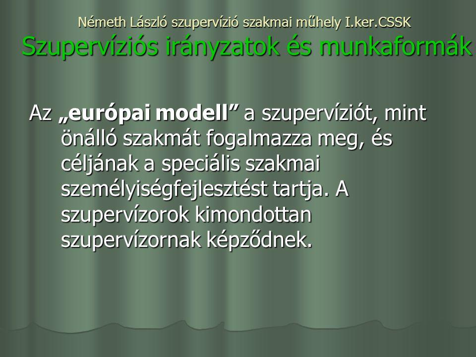 """Németh László szupervízió szakmai műhely I.ker.CSSK Szupervíziós irányzatok és munkaformák Az """"európai modell a szupervíziót, mint önálló szakmát fogalmazza meg, és céljának a speciális szakmai személyiségfejlesztést tartja."""