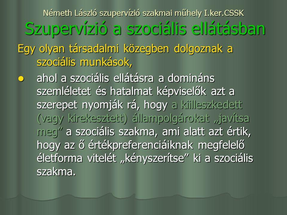 """Németh László szupervízió szakmai műhely I.ker.CSSK Szupervízió a szociális ellátásban Egy olyan társadalmi közegben dolgoznak a szociális munkások, ahol a szociális ellátásra a domináns szemléletet és hatalmat képviselők azt a szerepet nyomják rá, hogy a kiilleszkedett (vagy kirekesztett) állampolgárokat """"javítsa meg a szociális szakma, ami alatt azt értik, hogy az ő értékpreferenciáiknak megfelelő életforma vitelét """"kényszerítse ki a szociális szakma."""
