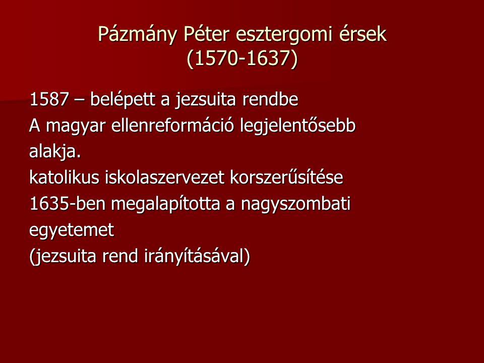 Pázmány Péter esztergomi érsek (1570-1637) 1587 – belépett a jezsuita rendbe A magyar ellenreformáció legjelentősebb alakja.