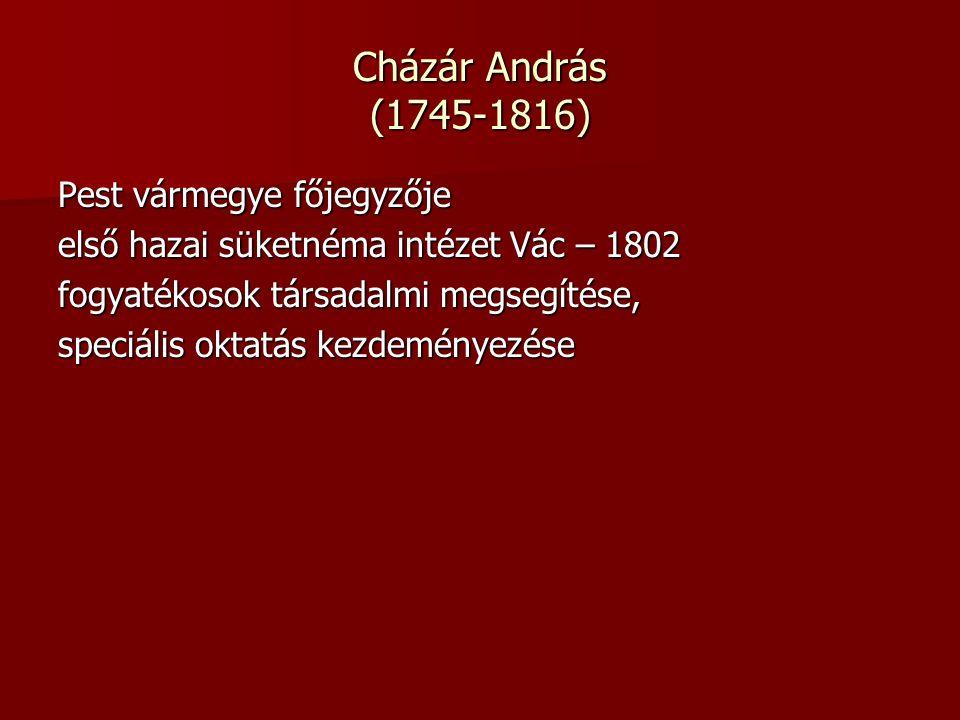 Cházár András (1745-1816) Pest vármegye főjegyzője első hazai süketnéma intézet Vác – 1802 fogyatékosok társadalmi megsegítése, speciális oktatás kezdeményezése