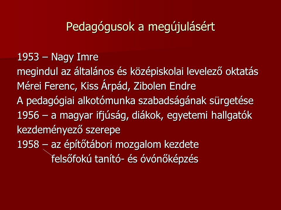 Pedagógusok a megújulásért 1953 – Nagy Imre megindul az általános és középiskolai levelező oktatás Mérei Ferenc, Kiss Árpád, Zibolen Endre A pedagógiai alkotómunka szabadságának sürgetése 1956 – a magyar ifjúság, diákok, egyetemi hallgatók kezdeményező szerepe 1958 – az építőtábori mozgalom kezdete felsőfokú tanító- és óvónőképzés felsőfokú tanító- és óvónőképzés