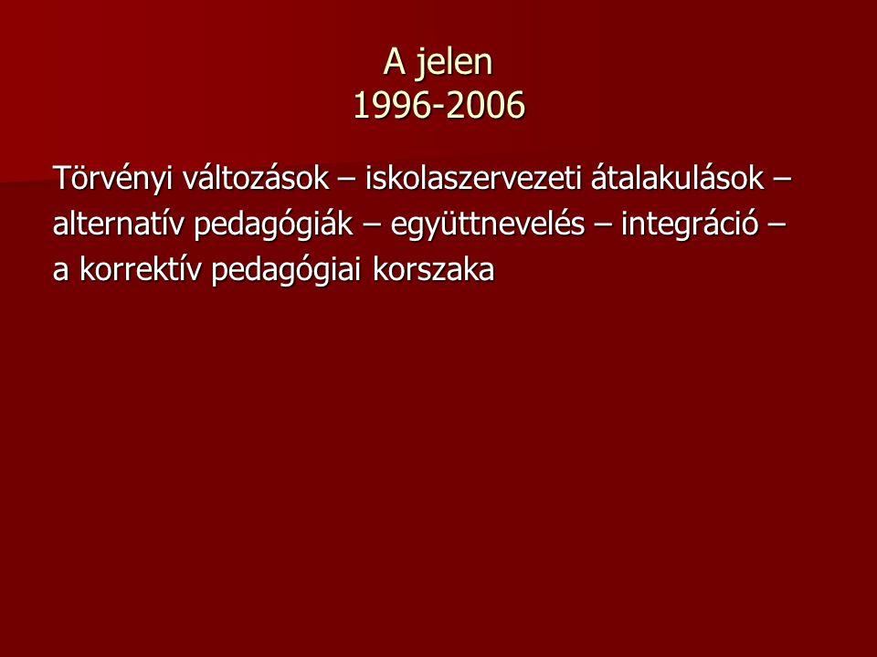 A jelen 1996-2006 Törvényi változások – iskolaszervezeti átalakulások – alternatív pedagógiák – együttnevelés – integráció – a korrektív pedagógiai korszaka