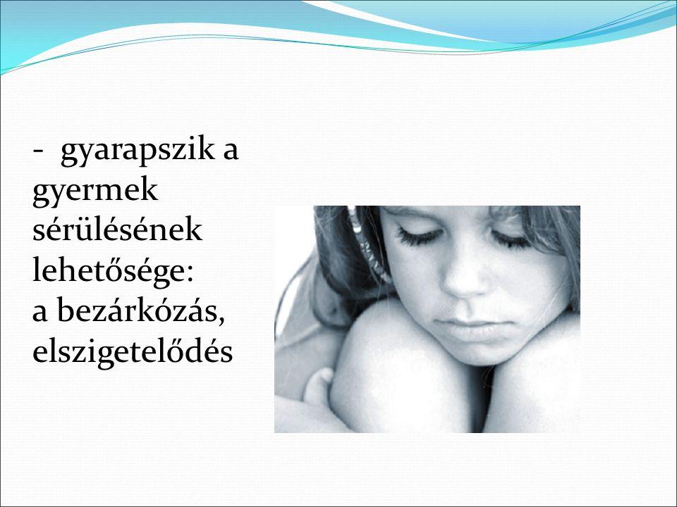 - gyarapszik a gyermek sérülésének lehetősége: a bezárkózás, elszigetelődés