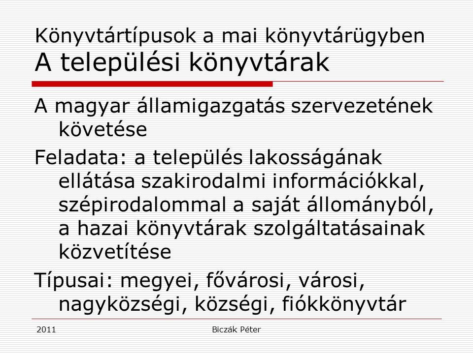 2011Biczák Péter Könyvtártípusok a mai könyvtárügyben A települési könyvtárak A magyar államigazgatás szervezetének követése Feladata: a település lakosságának ellátása szakirodalmi információkkal, szépirodalommal a saját állományból, a hazai könyvtárak szolgáltatásainak közvetítése Típusai: megyei, fővárosi, városi, nagyközségi, községi, fiókkönyvtár
