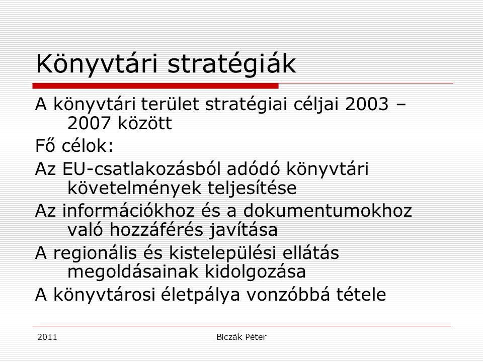2011Biczák Péter Könyvtári stratégiák A könyvtári terület stratégiai céljai 2003 – 2007 között Fő célok: Az EU-csatlakozásból adódó könyvtári követelmények teljesítése Az információkhoz és a dokumentumokhoz való hozzáférés javítása A regionális és kistelepülési ellátás megoldásainak kidolgozása A könyvtárosi életpálya vonzóbbá tétele