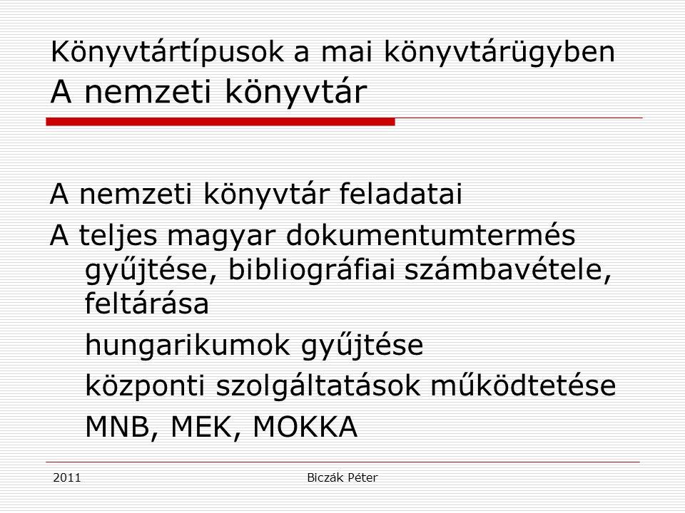 2011Biczák Péter Könyvtártípusok a mai könyvtárügyben A nemzeti könyvtár A nemzeti könyvtár feladatai A teljes magyar dokumentumtermés gyűjtése, bibliográfiai számbavétele, feltárása hungarikumok gyűjtése központi szolgáltatások működtetése MNB, MEK, MOKKA