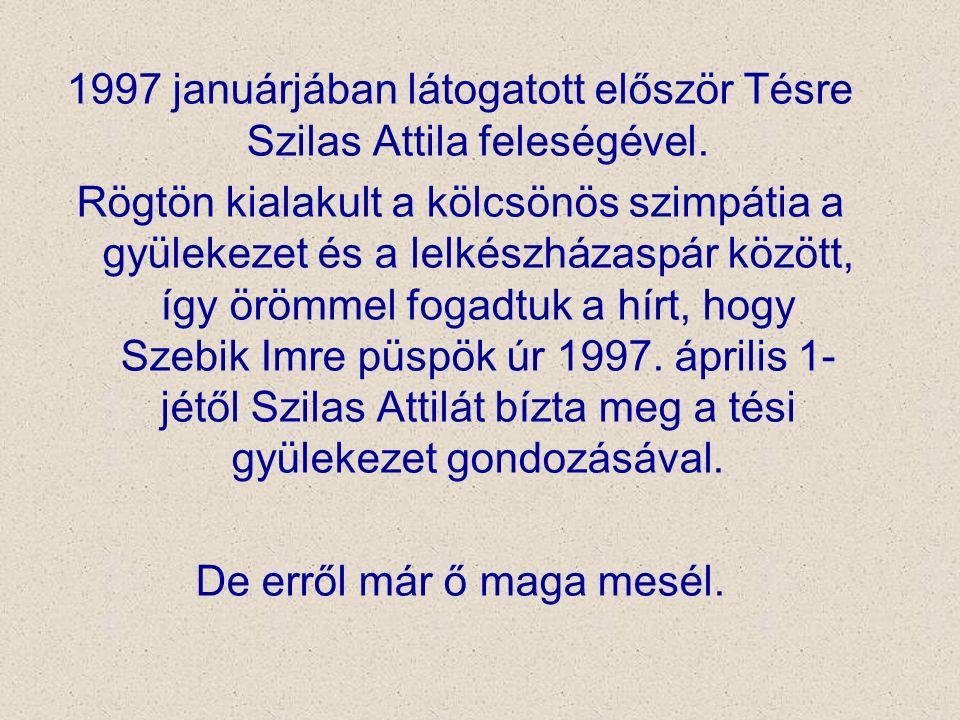 1997 januárjában látogatott először Tésre Szilas Attila feleségével. Rögtön kialakult a kölcsönös szimpátia a gyülekezet és a lelkészházaspár között,
