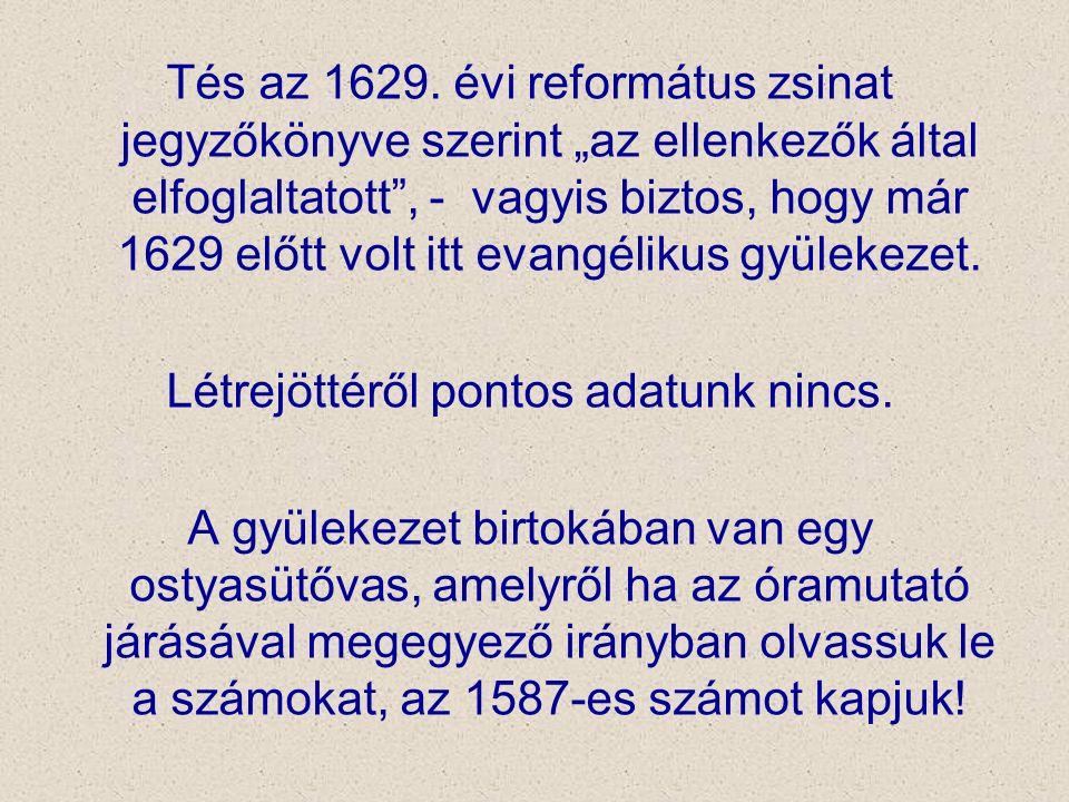 """Tés az 1629. évi református zsinat jegyzőkönyve szerint """"az ellenkezők által elfoglaltatott"""", - vagyis biztos, hogy már 1629 előtt volt itt evangéliku"""