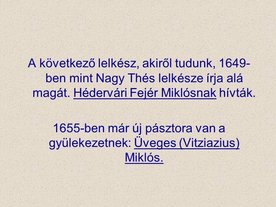 A következő lelkész, akiről tudunk, 1649- ben mint Nagy Thés lelkésze írja alá magát. Hédervári Fejér Miklósnak hívták. 1655-ben már új pásztora van a