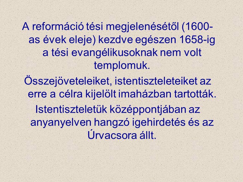 A reformáció tési megjelenésétől (1600- as évek eleje) kezdve egészen 1658-ig a tési evangélikusoknak nem volt templomuk. Összejöveteleiket, istentisz
