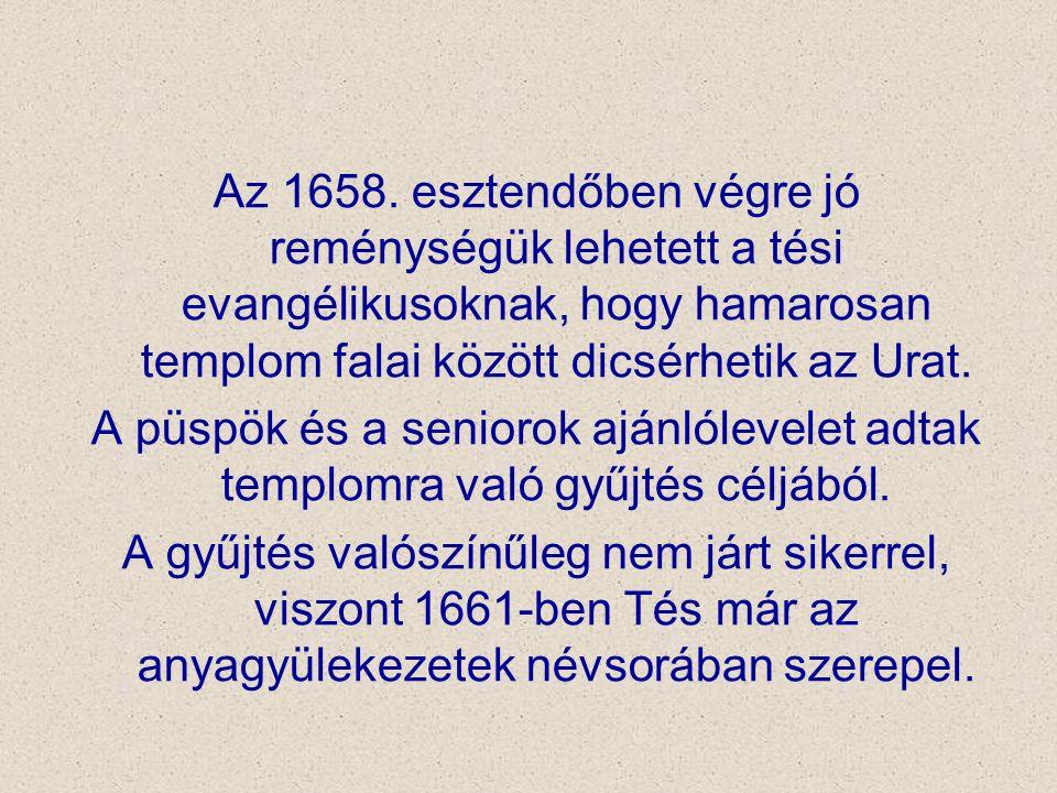 Az 1658. esztendőben végre jó reménységük lehetett a tési evangélikusoknak, hogy hamarosan templom falai között dicsérhetik az Urat. A püspök és a sen